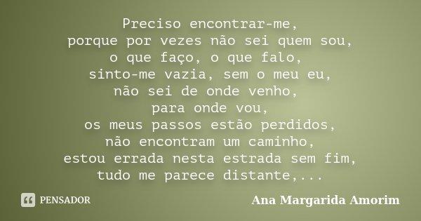 Preciso encontrar-me, porque por vezes não sei quem sou, o que faço, o que falo, sinto-me vazia, sem o meu eu, não sei de onde venho, para onde vou, os meus pas... Frase de Ana Margarida Amorim.