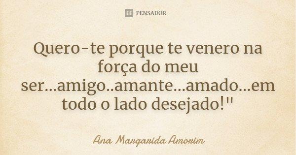"""Quero-te porque te venero na força do meu ser...amigo..amante...amado...em todo o lado desejado!""""... Frase de Ana Margarida Amorim."""