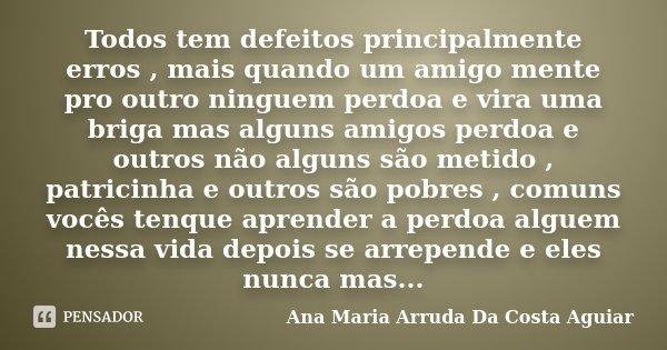 Todos tem defeitos principalmente erros , mais quando um amigo mente pro outro ninguem perdoa e vira uma briga mas alguns amigos perdoa e outros não alguns são ... Frase de Ana Maria Arruda Da Costa Aguiar.