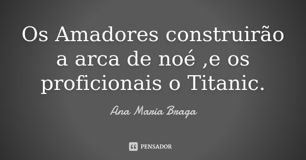 Os Amadores construirão a arca de noé ,e os proficionais o Titanic.... Frase de Ana Maria Braga.
