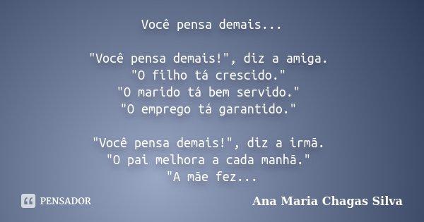 """Você pensa demais... """"Você pensa demais!"""", diz a amiga. """"O filho tá crescido."""" """"O marido tá bem servido."""" """"O emprego tá garan... Frase de Ana Maria Chagas Silva."""