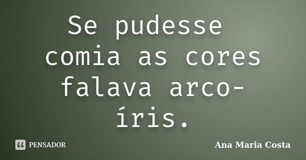 Se pudesse comia as cores falava arco-íris.... Frase de Ana Maria Costa.