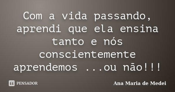 Com a vida passando, aprendi que ela ensina tanto e nós conscientemente aprendemos ...ou não!!!... Frase de Ana Maria de Medei.