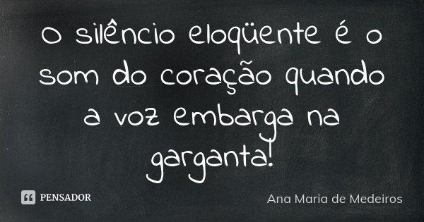 O silêncio eloqüente é o som do coração quando a voz embarga na garganta!... Frase de Ana Maria de Medeiros.