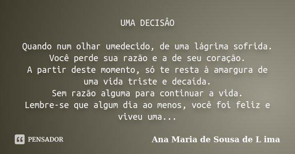 UMA DECISÂO Quando num olhar umedecido, de uma lágrima sofrida. Você perde sua razão e a de seu coração. A partir deste momento, só te resta à amargura de uma v... Frase de Ana Maria de Sousa de L ima.