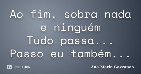 Ao fim, sobra nada e ninguém Tudo passa... Passo eu também...... Frase de Ana Maria Gazzaneo.