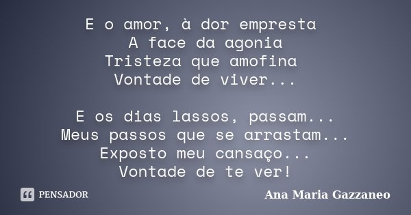 E o amor, à dor empresta A face da agonia Tristeza que amofina Vontade de viver... E os dias lassos, passam... Meus passos que se arrastam... Exposto meu cansaç... Frase de Ana Maria Gazzaneo.