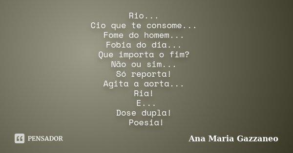 Rio... Cio que te consome... Fome do homem... Fobia do dia... Que importa o fim? Não ou sim... Só reporta! Agita a aorta... Ria! E... Dose dupla! Poesia!... Frase de Ana Maria Gazzaneo.