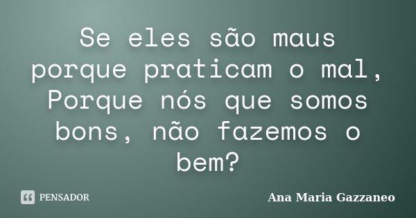 Se eles são maus porque praticam o mal, Porque nós que somos bons, não fazemos o bem?... Frase de Ana Maria Gazzaneo.