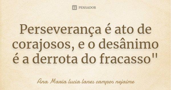 """Perseverança é ato de corajosos, e o desânimo é a derrota do fracasso""""... Frase de Ana Maria lucia lanes campos nejaime."""