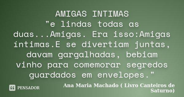 """AMIGAS INTIMAS """"e lindas todas as duas...Amigas. Era isso:Amigas íntimas.E se divertiam juntas, davam gargalhadas, bebiam vinho para comemorar segredos gua... Frase de Ana Maria Machado ( Livro Canteiros de Saturno)."""