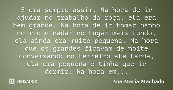 E era sempre assim. Na hora de ir ajudar no trabalho da roça, ela era bem grande. Na hora de ir tomar banho no rio e nadar no lugar mais fundo, ela ainda era mu... Frase de Ana Maria Machado.