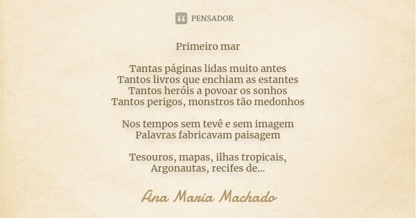 Primeiro mar Tantas páginas lidas muito antes Tantos livros que enchiam as estantes Tantos heróis a povoar os sonhos Tantos perigos, monstros tão medonhos Nos t... Frase de Ana Maria Machado.