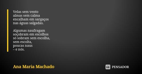 Velas sem vento almas sem calma encalham em sargaços nas águas salgadas. Algumas naufragam soçobram em escolhos só sobram sem escolha, sem escolta, poucas naus ... Frase de Ana Maria Machado.