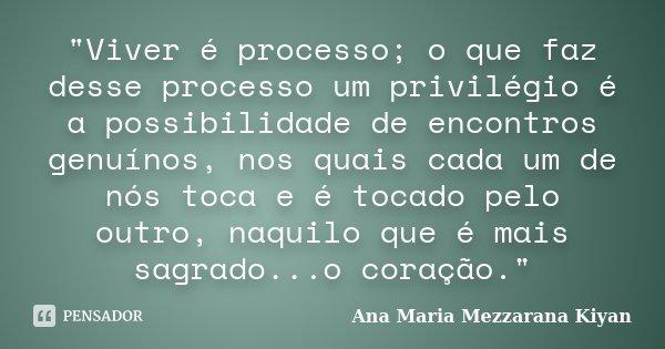 """""""Viver é processo; o que faz desse processo um privilégio é a possibilidade de encontros genuínos, nos quais cada um de nós toca e é tocado pelo outro, naq... Frase de Ana Maria Mezzarana Kiyan."""