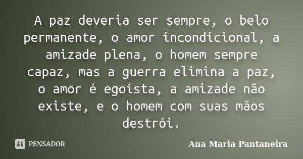 A paz deveria ser sempre, o belo permanente, o amor incondicional, a amizade plena, o homem sempre capaz, mas a guerra elimina a paz, o amor é egoísta, a amizad... Frase de Ana Maria Pantaneira.