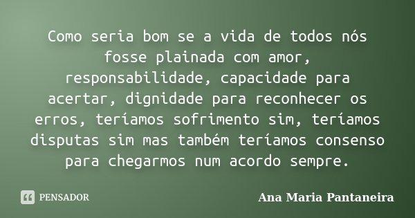 Como seria bom se a vida de todos nós fosse plainada com amor, responsabilidade, capacidade para acertar, dignidade para reconhecer os erros, teríamos sofriment... Frase de Ana Maria Pantaneira.