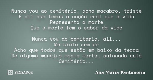 Nunca vou ao cemitério, acho macabro, triste É ali que temos a noção real que a vida Representa a morte Que a morte tem o sabor da vida Nunca vou ao cemitério, ... Frase de Ana Maria Pantaneira.
