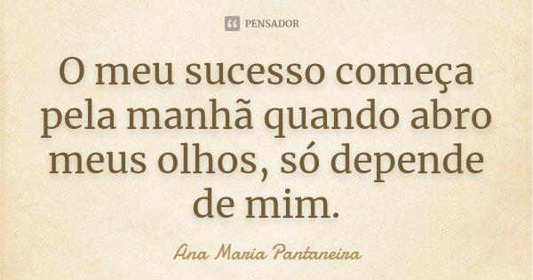 O meu sucesso começa pela manhã quando abro meus olhos, só depende de mim.... Frase de Ana Maria Pantaneira.