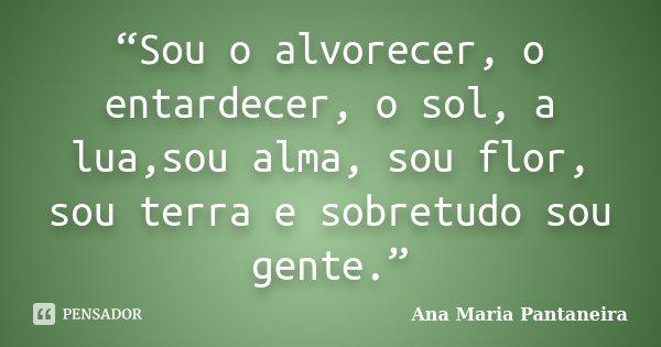 """""""Sou o alvorecer, o entardecer, o sol, a lua,sou alma, sou flor, sou terra e sobretudo sou gente.""""... Frase de Ana Maria Pantaneira."""
