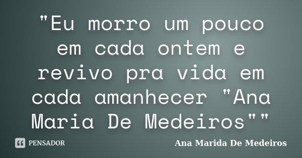 """""""Eu morro um pouco em cada ontem e revivo pra vida em cada amanhecer """"Ana Maria De Medeiros""""""""... Frase de Ana Marida De Medeiros."""