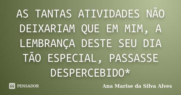 AS TANTAS ATIVIDADES NÃO DEIXARIAM QUE EM MIM, A LEMBRANÇA DESTE SEU DIA TÃO ESPECIAL, PASSASSE DESPERCEBIDO*... Frase de Ana marise da Silva Alves.