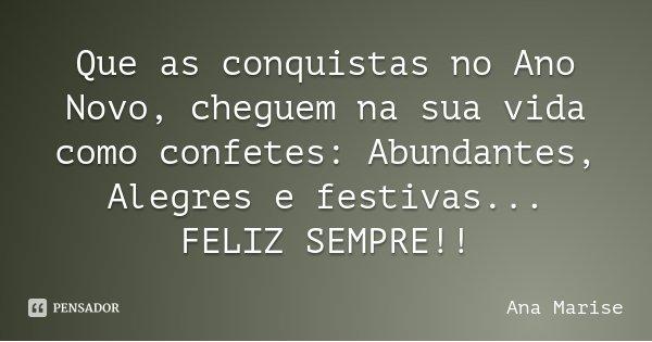 Que as conquistas no Ano Novo, cheguem na sua vida como confetes: Abundantes, Alegres e festivas... FELIZ SEMPRE!!... Frase de Ana Marise.