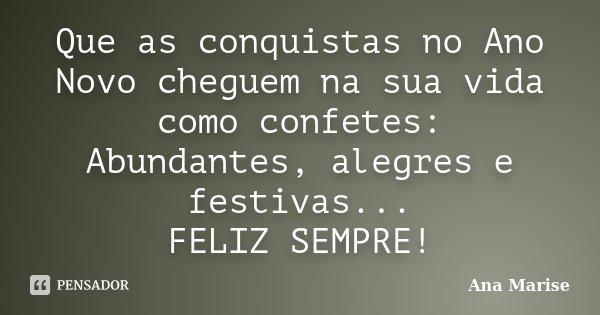 Que as conquistas no Ano Novo cheguem na sua vida como confetes: Abundantes, alegres e festivas... FELIZ SEMPRE!... Frase de Ana Marise.