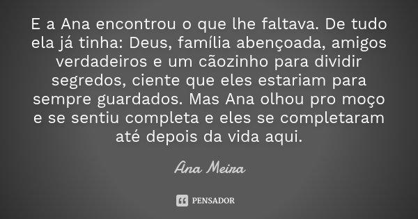 E a Ana encontrou o que lhe faltava. De tudo ela já tinha: Deus, família abençoada, amigos verdadeiros e um cãozinho para dividir segredos, ciente que eles esta... Frase de Ana Meira.