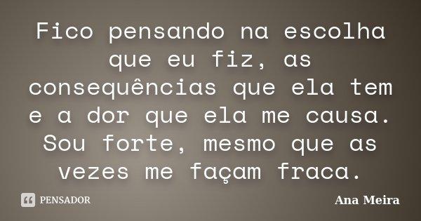 Fico pensando na escolha que eu fiz, as consequências que ela tem e a dor que ela me causa. Sou forte, mesmo que as vezes me façam fraca.... Frase de Ana Meira.