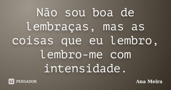 Não sou boa de lembraças, mas as coisas que eu lembro, lembro-me com intensidade.... Frase de Ana Meira.
