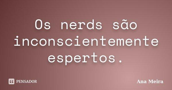 Os nerds são inconscientemente espertos.... Frase de Ana Meira.