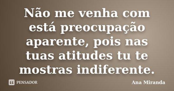 Não me venha com está preocupação aparente, pois nas tuas atitudes tu te mostras indiferente.... Frase de Ana Miranda.