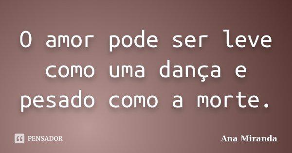 O amor pode ser leve como uma dança e pesado como a morte.... Frase de Ana Miranda.