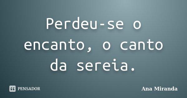 Perdeu-se o encanto, o canto da sereia.... Frase de Ana Miranda.