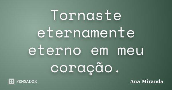 Tornaste eternamente eterno em meu coração.... Frase de Ana Miranda.