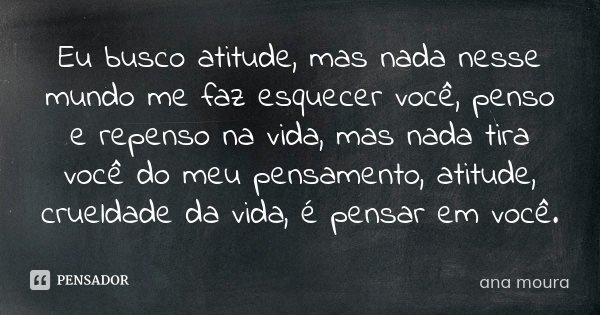 Eu busco atitude, mas nada nesse mundo me faz esquecer você, penso e repenso na vida, mas nada tira você do meu pensamento, atitude, crueldade da vida,é pensar ... Frase de Ana Moura.