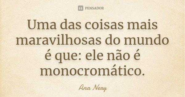 Uma das coisas mais maravilhosas do mundo é que: ele não é monocromático.... Frase de Ana Nery.