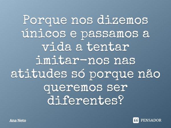 Porque nos dizemos «ÚNICOS» e passamos a vida a tentar imitar-nos nas atitudes só porque não queremos ser diferentes?... Frase de Ana Neto.