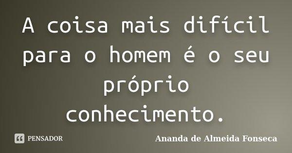 A coisa mais difícil para o homem é o seu próprio conhecimento.... Frase de Ananda de Almeida Fonseca.