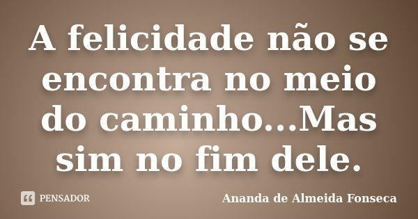 A felicidade não se encontra no meio do caminho...Mas sim no fim dele.... Frase de Ananda de Almeida Fonseca.