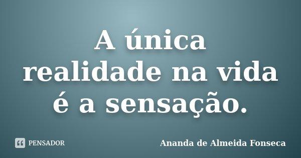 A única realidade na vida é a sensação.... Frase de Ananda de Almeida Fonseca.