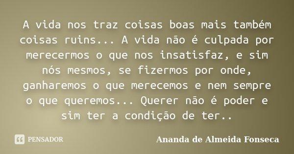 A vida nos traz coisas boas mais também coisas ruins... A vida não é culpada por merecermos o que nos insatisfaz, e sim nós mesmos, se fizermos por onde, ganhar... Frase de Ananda de Almeida Fonseca.
