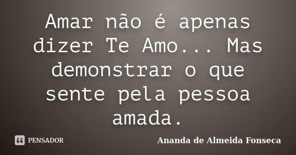 Amar não é apenas dizer Te Amo... Mas demonstrar o que sente pela pessoa amada.... Frase de Ananda de Almeida Fonseca.