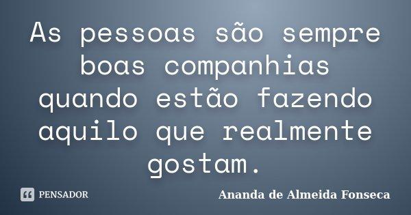 As pessoas são sempre boas companhias quando estão fazendo aquilo que realmente gostam.... Frase de Ananda de Almeida Fonseca.