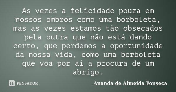 As vezes a felicidade pouza em nossos ombros como uma borboleta, mas as vezes estamos tão obsecados pela outra que não está dando certo, que perdemos a oportuni... Frase de Ananda de Almeida Fonseca.