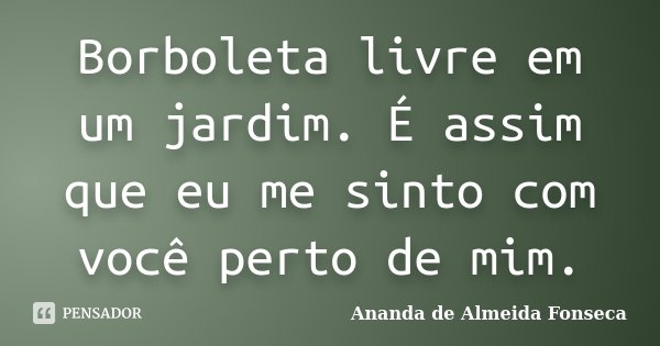 Borboleta livre em um jardim. É assim que eu me sinto com você perto de mim.... Frase de Ananda de Almeida Fonseca.