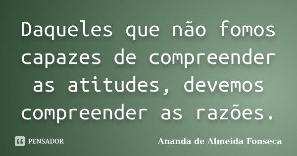 Daqueles que não fomos capazes de compreender as atitudes, devemos compreender as razões.... Frase de Ananda de Almeida Fonseca.