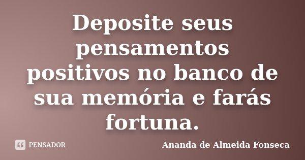 Deposite seus pensamentos positivos no banco de sua memória e farás fortuna.... Frase de Ananda de Almeida Fonseca.