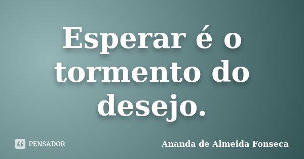 Esperar é o tormento do desejo.... Frase de Ananda de Almeida Fonseca.